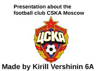 Presentation about the football club CSKA Moscow Made by Kirill Vershinin 6A