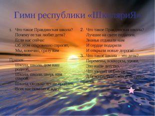 Гимн республики «ШколяриЯ» 1.Что такое Правдинская школа? Почему ее так люб