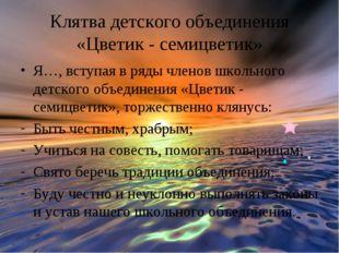 Клятва детского объединения «Цветик - семицветик» Я…, вступая в ряды членов ш