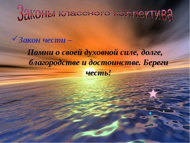 Закон чести – Помни о своей духовной силе, долге, благородстве и достоинстве....