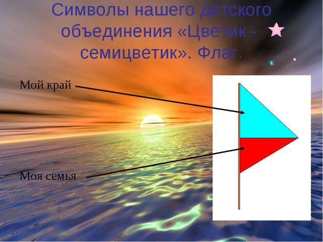 Символы нашего детского объединения «Цветик - семицветик». Флаг. Мой край Моя...