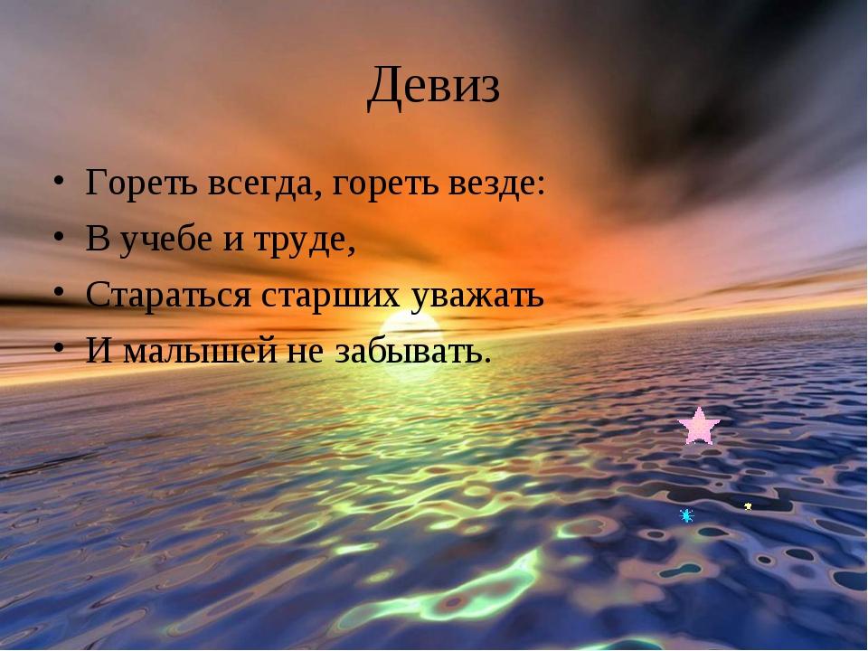 Девиз Гореть всегда, гореть везде: В учебе и труде, Стараться старших уважать...
