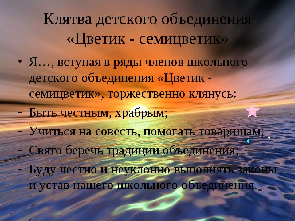 Клятва детского объединения «Цветик - семицветик» Я…, вступая в ряды членов ш...