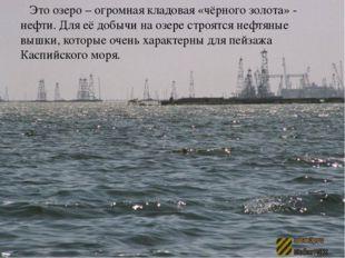 Это озеро – огромная кладовая «чёрного золота» - нефти. Для её добычи на озе