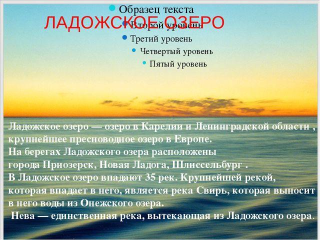 Ладожское озеро—озеро вКарелии иЛенинградской области, крупнейшеепресно...