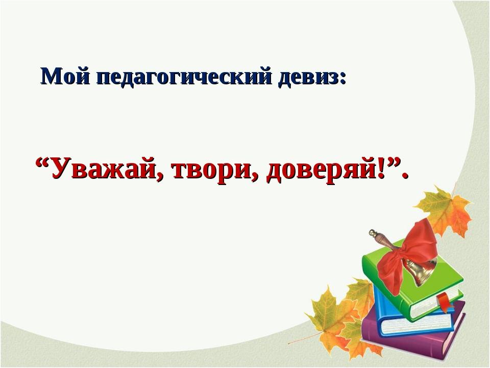 """Мой педагогический девиз: """"Уважай, твори, доверяй!""""."""