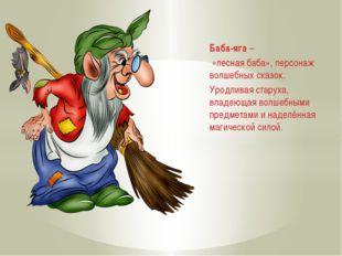 Баба-яга – «лесная баба», персонаж волшебных сказок. Уродливая старуха, влад