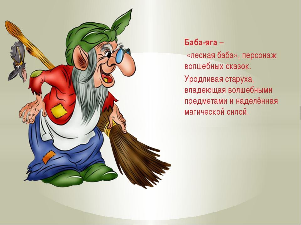 Баба-яга – «лесная баба», персонаж волшебных сказок. Уродливая старуха, влад...