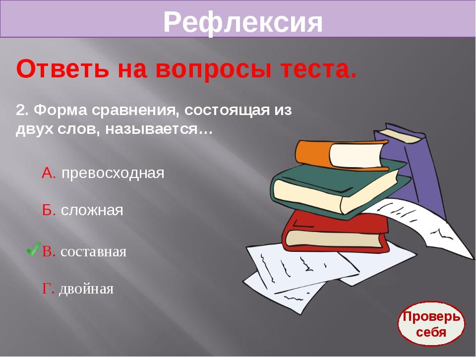 Рефлексия Ответь на вопросы теста. 2. Форма сравнения, состоящая из двух слов...