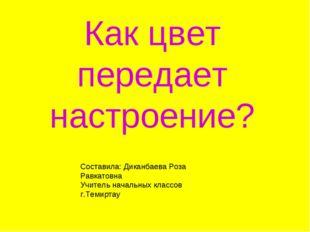 Как цвет передает настроение? Составила: Диканбаева Роза Равкатовна Учитель н