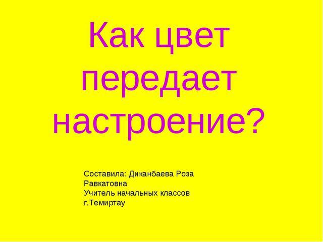 Как цвет передает настроение? Составила: Диканбаева Роза Равкатовна Учитель н...
