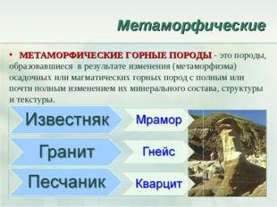 Метаморфические МЕТАМОРФИЧЕСКИЕ ГОРНЫЕ ПОРОДЫ - это породы, образовавшиеся в