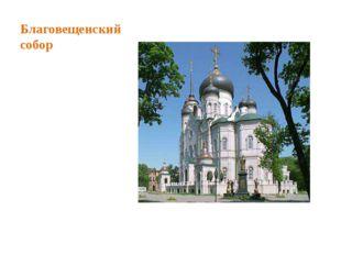 Благовещенский собор Благовещенский кафедральный собор — православный храм Ру