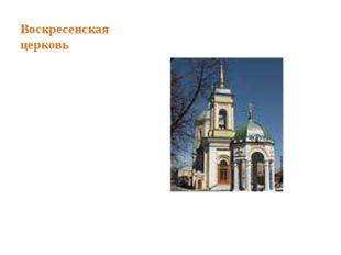 Воскресенская церковь Воскресенская церковь – памятник архитектуры XVIII в.,
