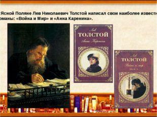 В Ясной Поляне Лев Николаевич Толстой написал свои наиболее известные романы: