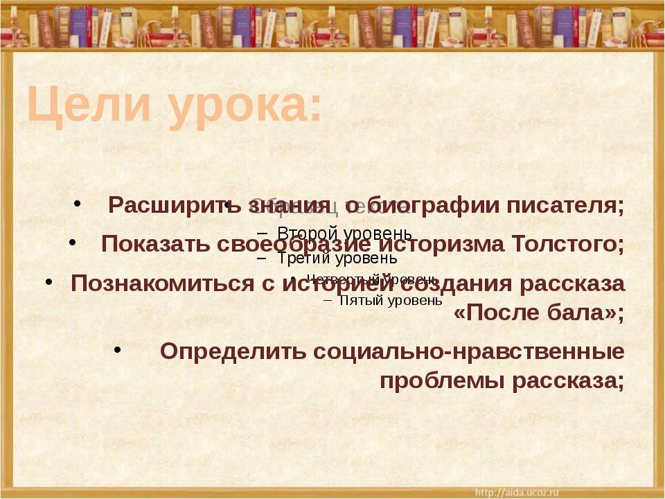 Расширить знания о биографии писателя; Показать своеобразие историзма Толсто...