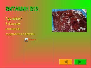 ВИТАМИН В12 Где найти? В большом количестве содержится в печени.