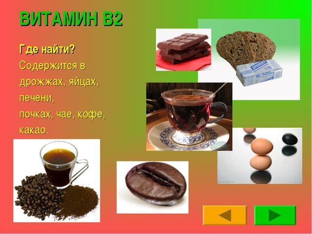 ВИТАМИН В2 Где найти? Содержится в дрожжах, яйцах, печени, почках, чае, кофе,...