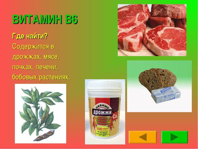 ВИТАМИН В6 Где найти? Содержится в дрожжах, мясе, почках, печени, бобовых рас...