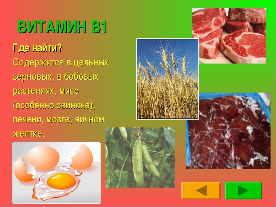 ВИТАМИН В1 Где найти? Содержится в цельных зерновых, в бобовых растениях, мяс...