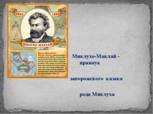 Миклухо-Маклай - правнук правнук запорожского казака рода Миклуха