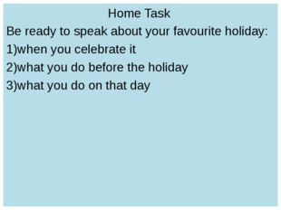 Home Task Be ready to speak about your favourite holiday: when you celebrate