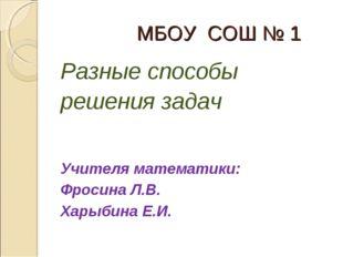 МБОУ СОШ № 1 Разные способы решения задач Учителя математики: Фросина Л.В. Х