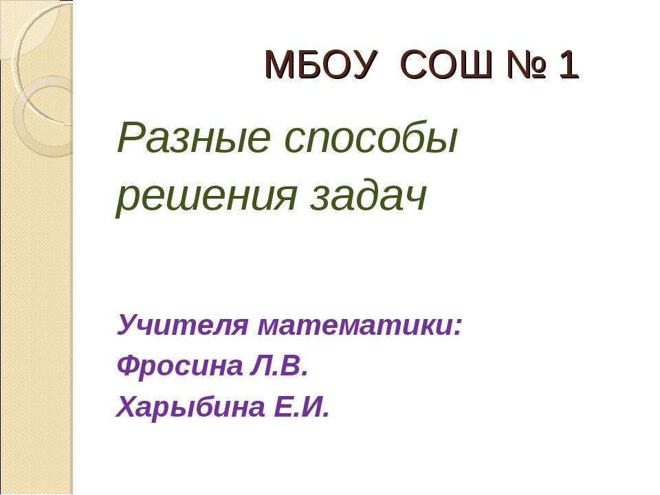 МБОУ СОШ № 1 Разные способы решения задач Учителя математики: Фросина Л.В. Х...