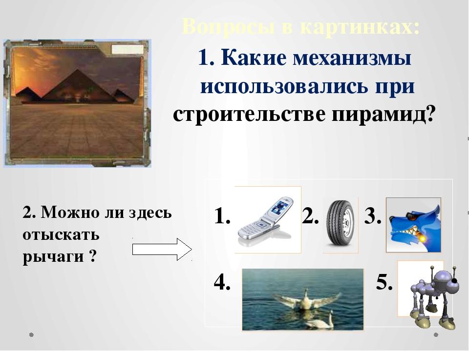 Вопросы в картинках: 2. Можно ли здесь отыскать рычаги ? 4. 3. 2. 1. 5. 1. Ка...