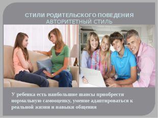 СТИЛИ РОДИТЕЛЬСКОГО ПОВЕДЕНИЯ АВТОРИТЕТНЫЙ СТИЛЬ У ребенка есть наибольшие ш