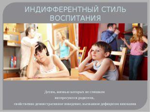 ИНДИФФЕРЕНТНЫЙ СТИЛЬ ВОСПИТАНИЯ Детям, жизнью которых не слишком интересуются
