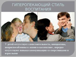 ГИПЕРОПЕКАЮЩИЙ СТИЛЬ ВОСПИТАНИЯ У детей отсутствует самостоятельность, инициа