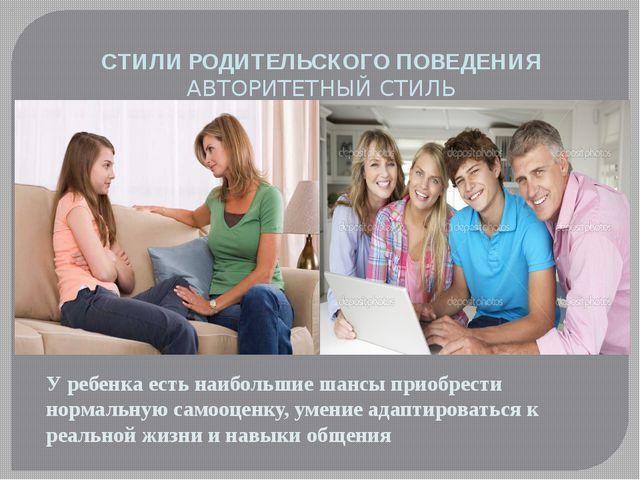 СТИЛИ РОДИТЕЛЬСКОГО ПОВЕДЕНИЯ АВТОРИТЕТНЫЙ СТИЛЬ У ребенка есть наибольшие ш...