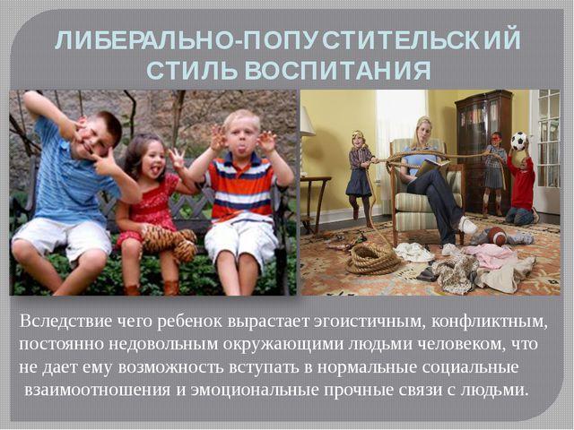 ЛИБЕРАЛЬНО-ПОПУСТИТЕЛЬСКИЙ СТИЛЬ ВОСПИТАНИЯ Вследствие чего ребенок вырастает...
