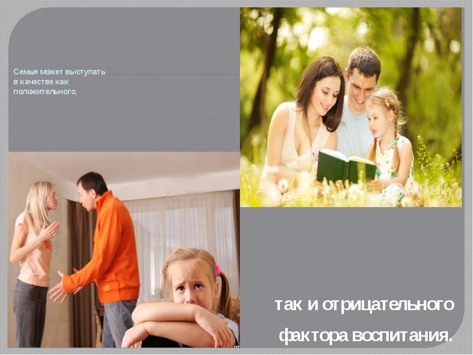 так и отрицательного фактора воспитания. Семья может выступать в качестве ка...
