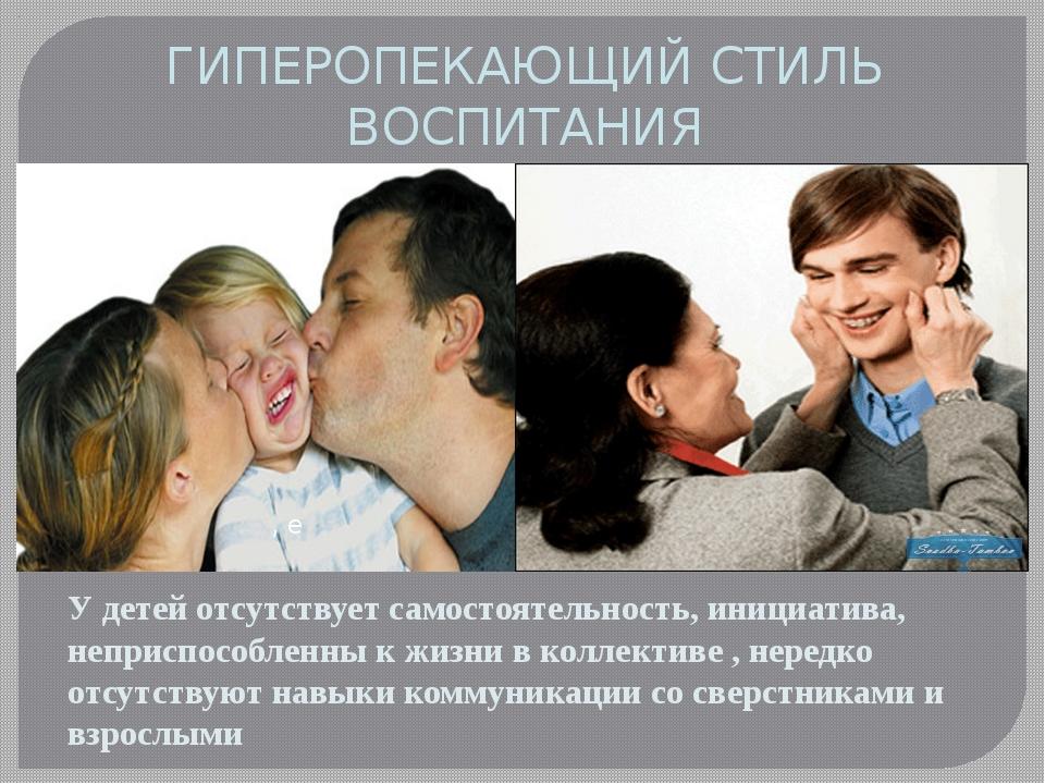 ГИПЕРОПЕКАЮЩИЙ СТИЛЬ ВОСПИТАНИЯ У детей отсутствует самостоятельность, инициа...
