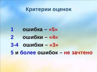 Критерии оценок 1 ошибка – «5» 2 ошибки – «4» 3-4 ошибки – «3» 5 и более ошиб