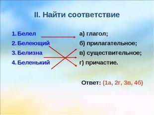 II. Найти соответствие Ответ: (1а, 2г, 3в, 4б) Белел Белеющий Белизна Беленьк