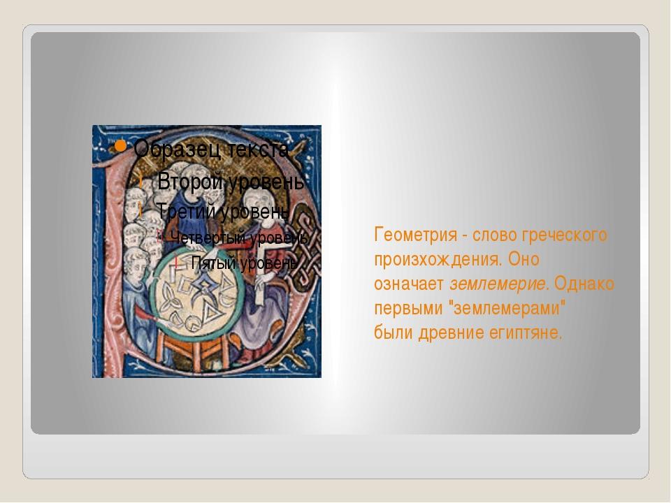 Геометрия -слово греческого произхождения. Оно означаетземлемерие.Однако п...