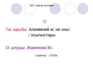 Тақырыбы: Алюминий және оның қосылыстары Оқытушы: Жакенова М.Қ Қаратау – 201