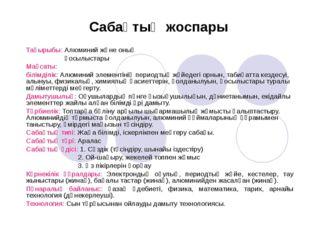 Тақырыбы: Алюминий және оның қосылыстары Мақсаты: білімділік: Алюминий элеме