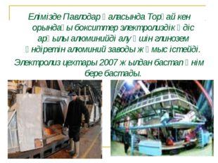 Елімізде Павлодар қаласында Торғай кен орындағы бокситтер электролиздік әдіс