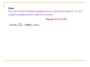 Есеп Массасы 31,8гр. Натрий корбанатын алу үшін неше литр СО2 (қ.ж.) натрий а