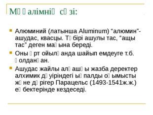 """Мұғалімнің сөзі: Алюминий (латынша Aluminum) """"алюмин""""- ашудас, квасцы. Түбірі"""