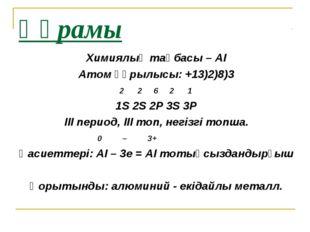 Құрамы Химиялық таңбасы – АІ Атом құрылысы: +13)2)8)3 2 2 6 2 1 1S 2S 2Р 3S 3