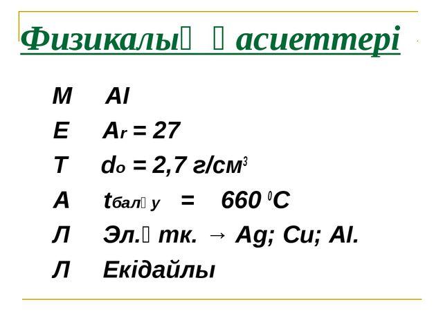 Физикалық қасиеттері М АІ Е Аr = 27 Т dо = 2,7 г/см3 А tбалқу = 660 0С Л Эл.ө...