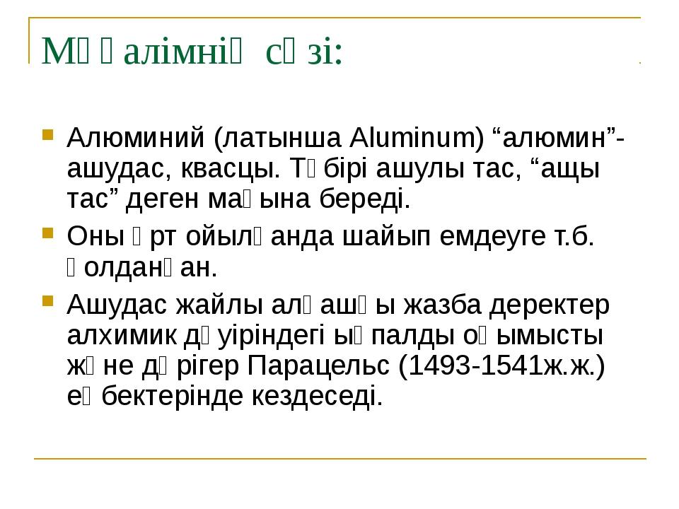 """Мұғалімнің сөзі: Алюминий (латынша Aluminum) """"алюмин""""- ашудас, квасцы. Түбірі..."""