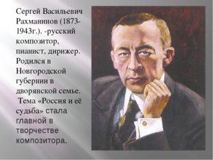 Сергей Васильевич Рахманинов (1873-1943г.). -русский композитор, пианист, дир