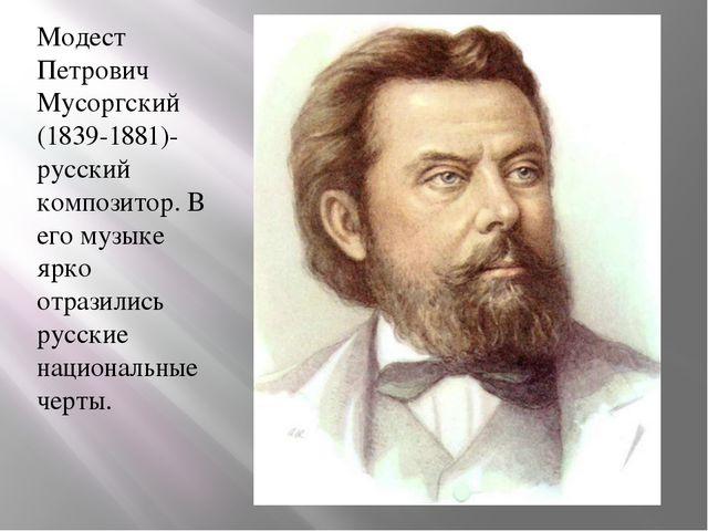 Модест Петрович Мусоргский (1839-1881)-русский композитор. В его музыке ярко...