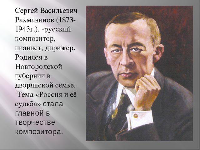 Сергей Васильевич Рахманинов (1873-1943г.). -русский композитор, пианист, дир...